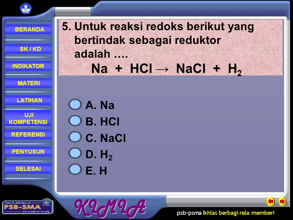 5. Untuk reaksi redoks berikut yang bertindak sebagai reduktor adalah …. Na + HCl → NaCl + H2