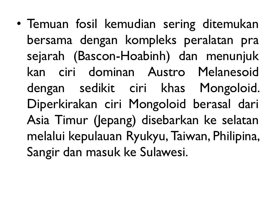 Temuan fosil kemudian sering ditemukan bersama dengan kompleks peralatan pra sejarah (Bascon-Hoabinh) dan menunjuk kan ciri dominan Austro Melanesoid dengan sedikit ciri khas Mongoloid.