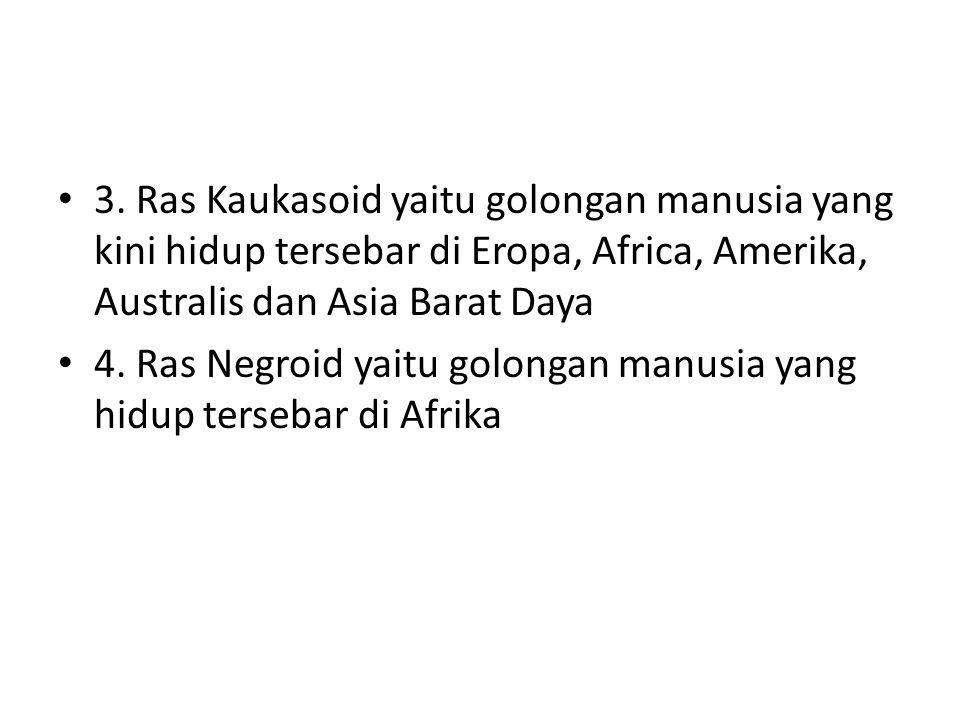 3. Ras Kaukasoid yaitu golongan manusia yang kini hidup tersebar di Eropa, Africa, Amerika, Australis dan Asia Barat Daya