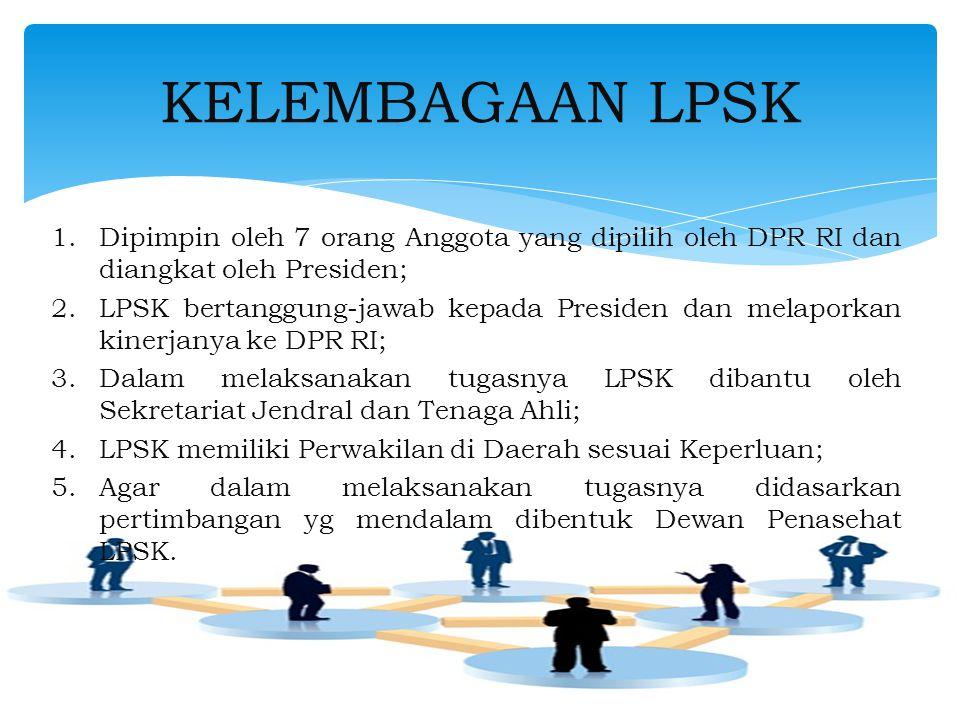 KELEMBAGAAN LPSK Dipimpin oleh 7 orang Anggota yang dipilih oleh DPR RI dan diangkat oleh Presiden;