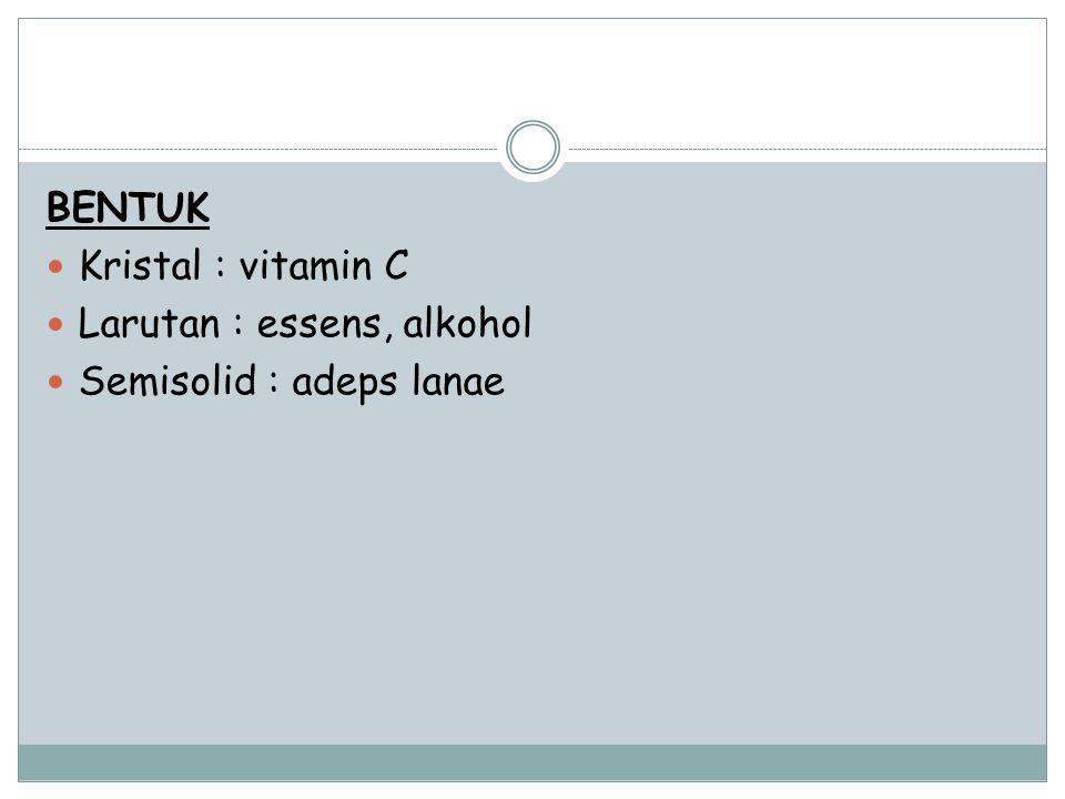 BENTUK Kristal : vitamin C Larutan : essens, alkohol Semisolid : adeps lanae