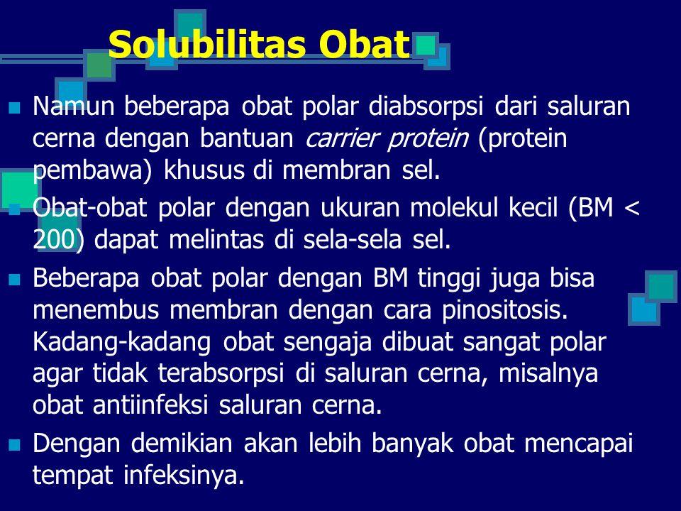 Solubilitas Obat Namun beberapa obat polar diabsorpsi dari saluran cerna dengan bantuan carrier protein (protein pembawa) khusus di membran sel.