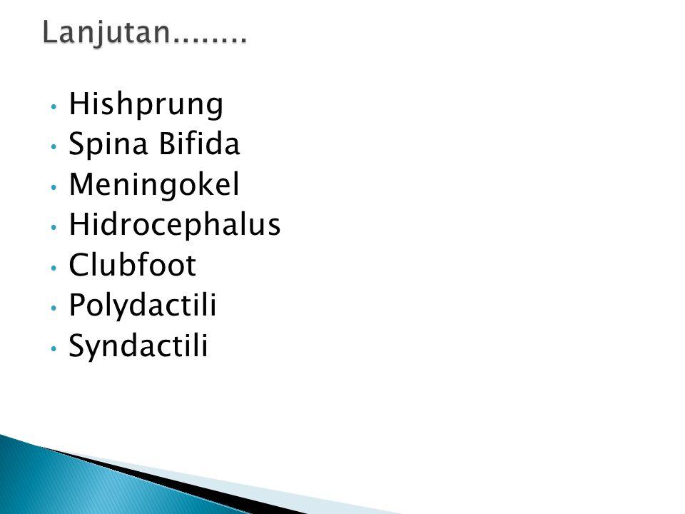 Lanjutan........ Hishprung Spina Bifida Meningokel Hidrocephalus Clubfoot Polydactili Syndactili