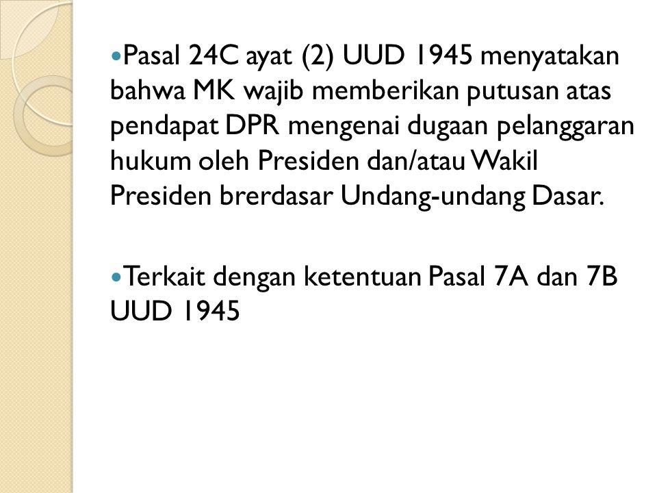 Pasal 24C ayat (2) UUD 1945 menyatakan bahwa MK wajib memberikan putusan atas pendapat DPR mengenai dugaan pelanggaran hukum oleh Presiden dan/atau Wakil Presiden brerdasar Undang-undang Dasar.