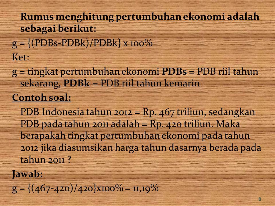 Rumus menghitung pertumbuhan ekonomi adalah sebagai berikut: g = {(PDBs-PDBk)/PDBk} x 100% Ket: g = tingkat pertumbuhan ekonomi PDBs = PDB riil tahun sekarang, PDBk = PDB riil tahun kemarin Contoh soal: PDB Indonesia tahun 2012 = Rp.