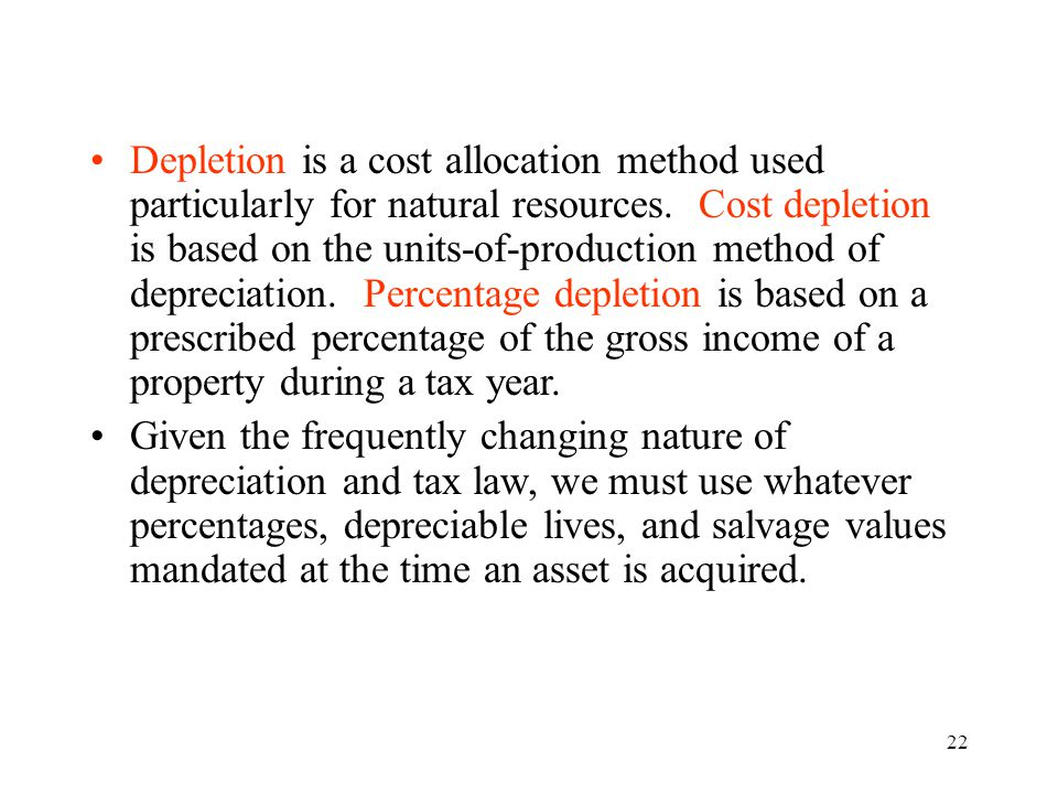 Depletion is a cost allocation method used particularly for natural resources. Cost depletion is based on the units-of-production method of depreciation. Percentage depletion is based on a prescribed percentage of the gross income of a property during a tax year.