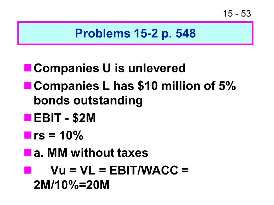 Problems 15-2 p. 548 Companies U is unlevered. Companies L has $10 million of 5% bonds outstanding.