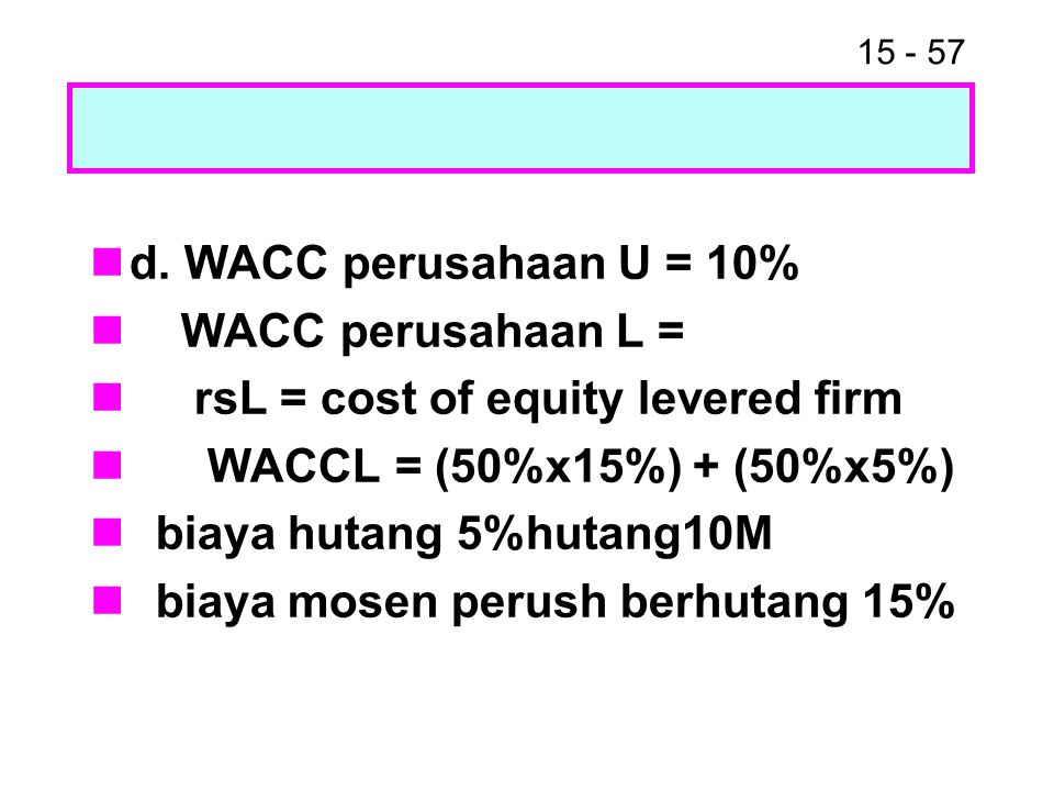 d. WACC perusahaan U = 10% WACC perusahaan L = rsL = cost of equity levered firm. WACCL = (50%x15%) + (50%x5%)