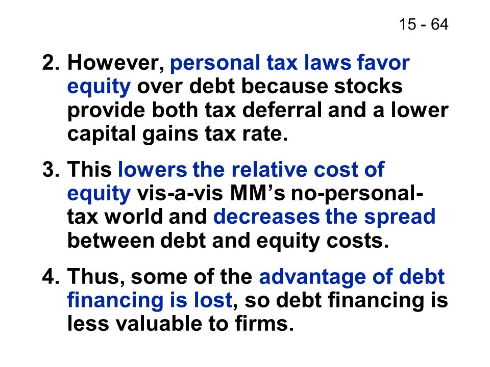 2. However, personal tax laws favor equity over debt because stocks provide both tax deferral and a lower capital gains tax rate.