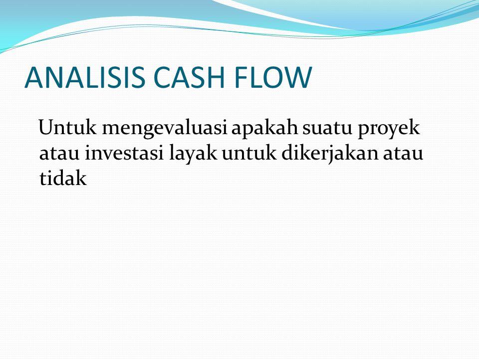 ANALISIS CASH FLOW Untuk mengevaluasi apakah suatu proyek atau investasi layak untuk dikerjakan atau tidak.