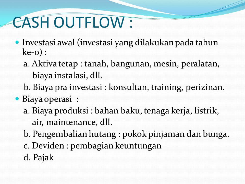 CASH OUTFLOW : Investasi awal (investasi yang dilakukan pada tahun ke-0) : a. Aktiva tetap : tanah, bangunan, mesin, peralatan,
