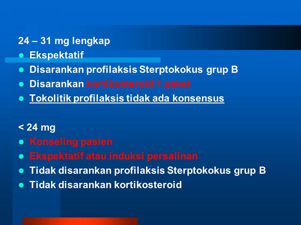 24 – 31 mg lengkap Ekspektatif. Disarankan profilaksis Sterptokokus grup B. Disarankan kortikosteroid 1 paket.