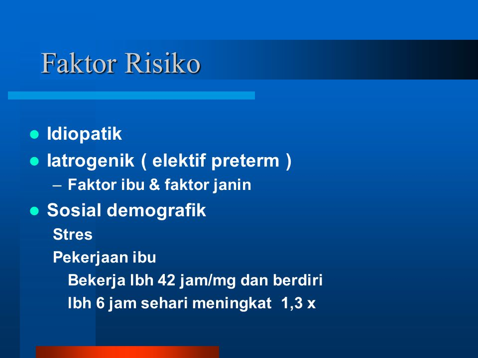 Faktor Risiko Idiopatik Iatrogenik ( elektif preterm )