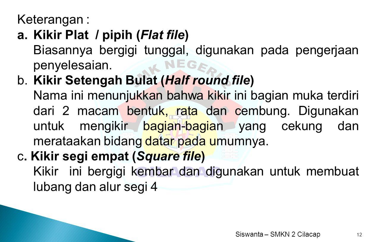Keterangan : Kikir Plat / pipih (Flat file) Biasannya bergigi tunggal, digunakan pada pengerjaan penyelesaian.