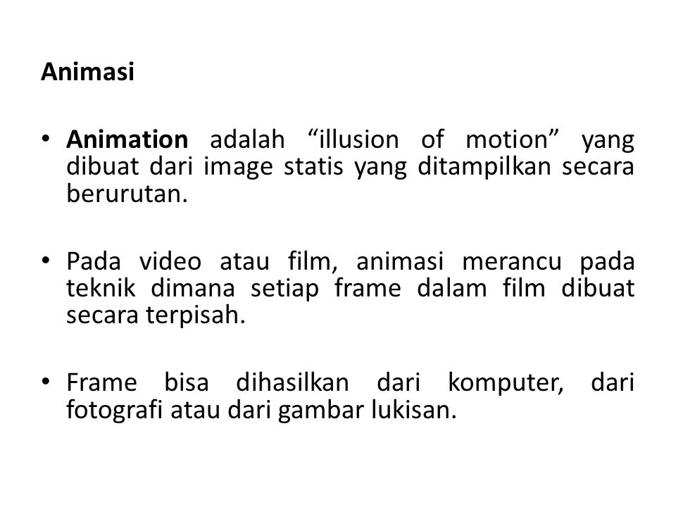 Animasi Animation adalah illusion of motion yang dibuat dari image statis yang ditampilkan secara berurutan.