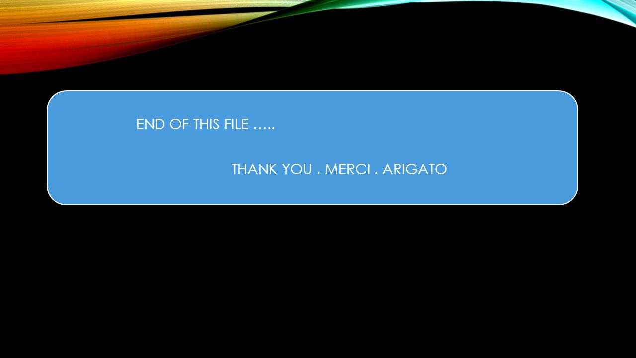 END OF THIS FILE ….. THANK YOU . MERCI . ARIGATO