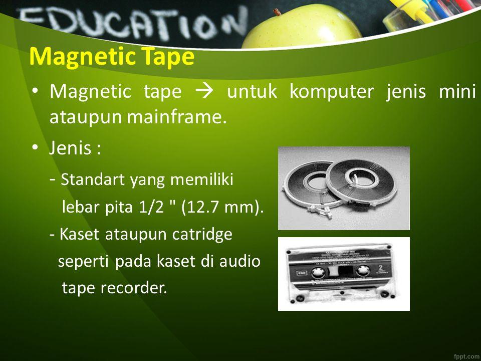 Magnetic Tape Magnetic tape  untuk komputer jenis mini ataupun mainframe. Jenis : - Standart yang memiliki.