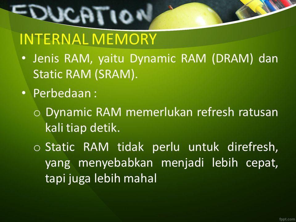 INTERNAL MEMORY Jenis RAM, yaitu Dynamic RAM (DRAM) dan Static RAM (SRAM). Perbedaan : Dynamic RAM memerlukan refresh ratusan kali tiap detik.