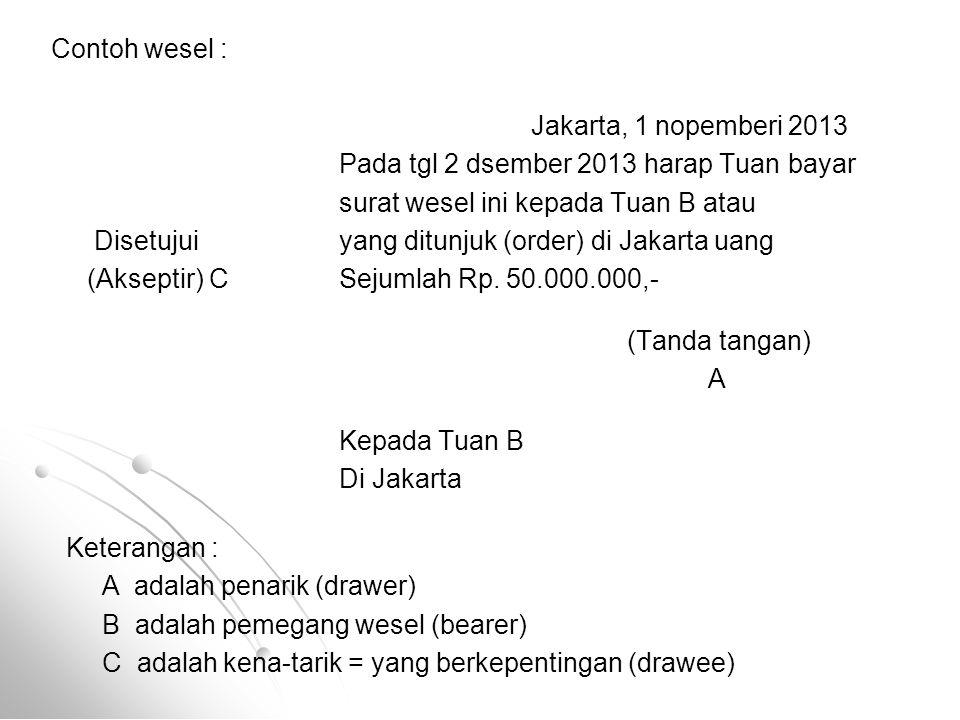 Contoh wesel : Jakarta, 1 nopemberi 2013. Pada tgl 2 dsember 2013 harap Tuan bayar. surat wesel ini kepada Tuan B atau.