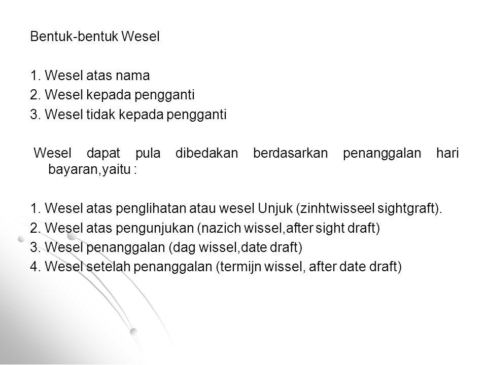 Bentuk-bentuk Wesel 1. Wesel atas nama. 2. Wesel kepada pengganti. 3. Wesel tidak kepada pengganti.