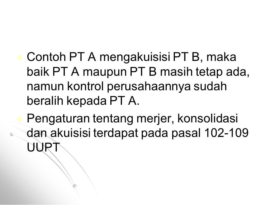 Contoh PT A mengakuisisi PT B, maka baik PT A maupun PT B masih tetap ada, namun kontrol perusahaannya sudah beralih kepada PT A.