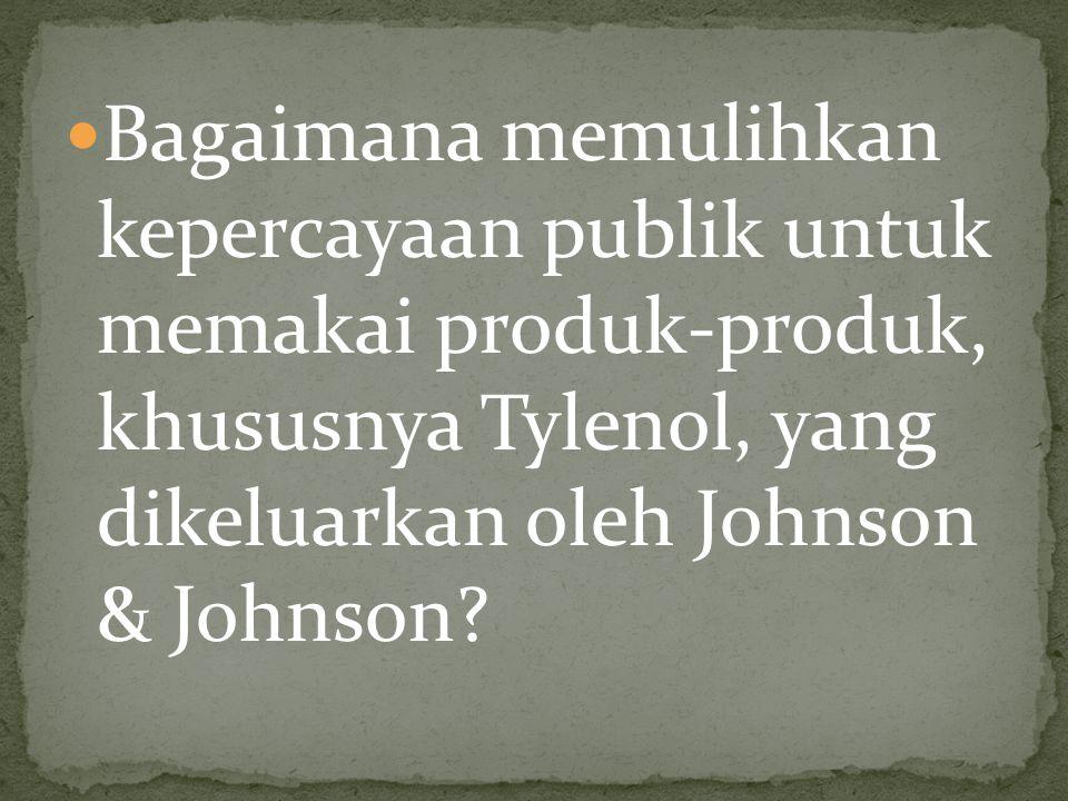 Bagaimana memulihkan kepercayaan publik untuk memakai produk-produk, khususnya Tylenol, yang dikeluarkan oleh Johnson & Johnson