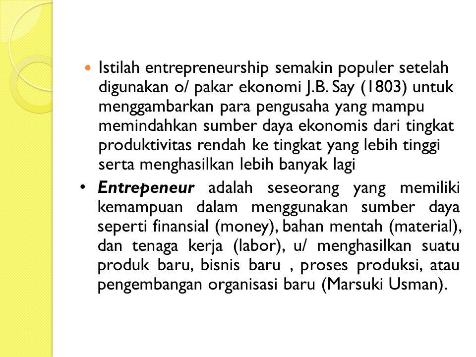 Istilah entrepreneurship semakin populer setelah digunakan o/ pakar ekonomi J.B. Say (1803) untuk menggambarkan para pengusaha yang mampu memindahkan sumber daya ekonomis dari tingkat produktivitas rendah ke tingkat yang lebih tinggi serta menghasilkan lebih banyak lagi