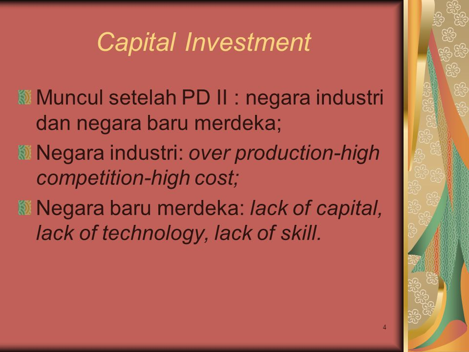 Capital Investment Muncul setelah PD II : negara industri dan negara baru merdeka; Negara industri: over production-high competition-high cost;