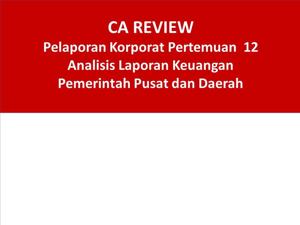 CA REVIEW Pelaporan Korporat Pertemuan 12 Analisis Laporan Keuangan Pemerintah Pusat dan Daerah