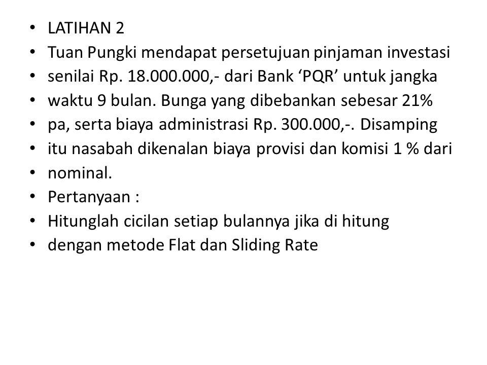 LATIHAN 2 Tuan Pungki mendapat persetujuan pinjaman investasi. senilai Rp. 18.000.000,- dari Bank 'PQR' untuk jangka.