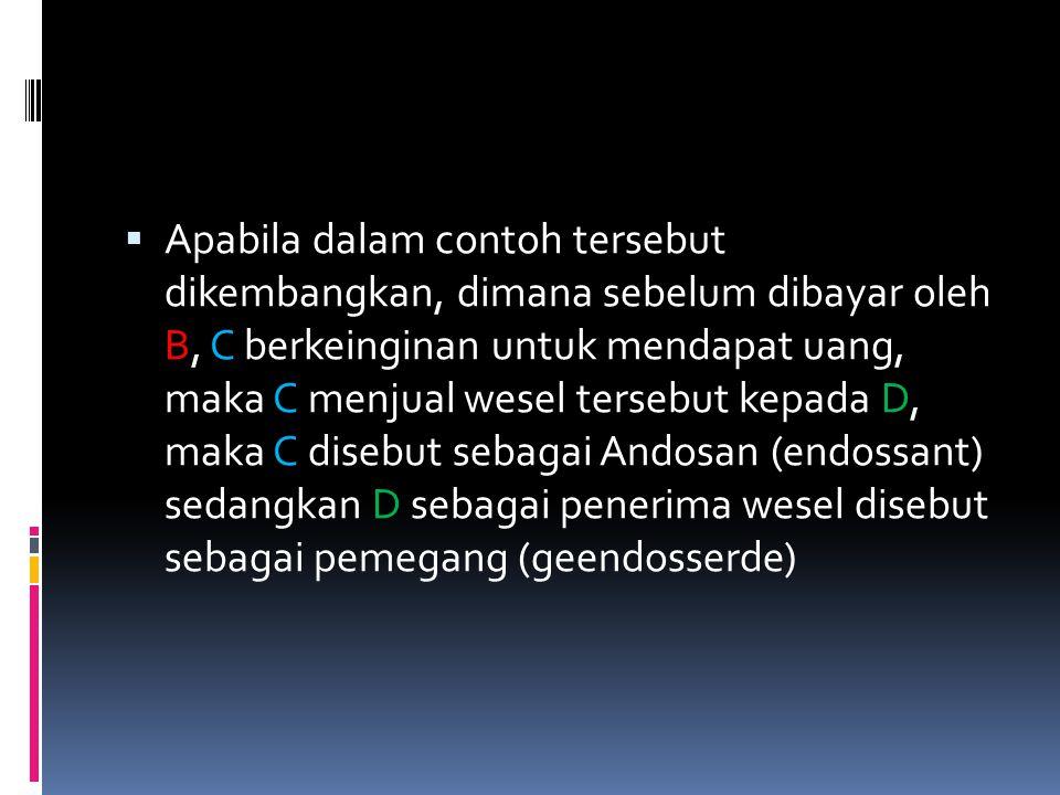 Apabila dalam contoh tersebut dikembangkan, dimana sebelum dibayar oleh B, C berkeinginan untuk mendapat uang, maka C menjual wesel tersebut kepada D, maka C disebut sebagai Andosan (endossant) sedangkan D sebagai penerima wesel disebut sebagai pemegang (geendosserde)