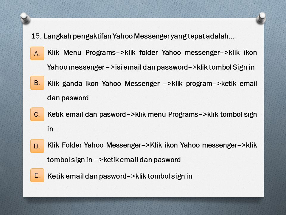 15. Langkah pengaktifan Yahoo Messenger yang tepat adalah… Klik Menu Programs–>klik folder Yahoo messenger–>klik ikon Yahoo messenger –>isi email dan password–>klik tombol Sign in Klik ganda ikon Yahoo Messenger –>klik program–>ketik email dan pasword Ketik email dan pasword–>klik menu Programs–>klik tombol sign in Klik Folder Yahoo Messenger–>Klik ikon Yahoo messenger–>klik tombol sign in –>ketik email dan pasword Ketik email dan pasword–>klik tombol sign in
