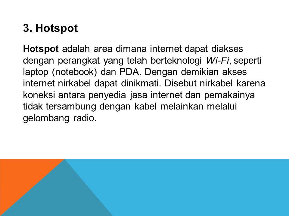3. Hotspot Hotspot adalah area dimana internet dapat diakses dengan perangkat yang telah berteknologi Wi-Fi, seperti.
