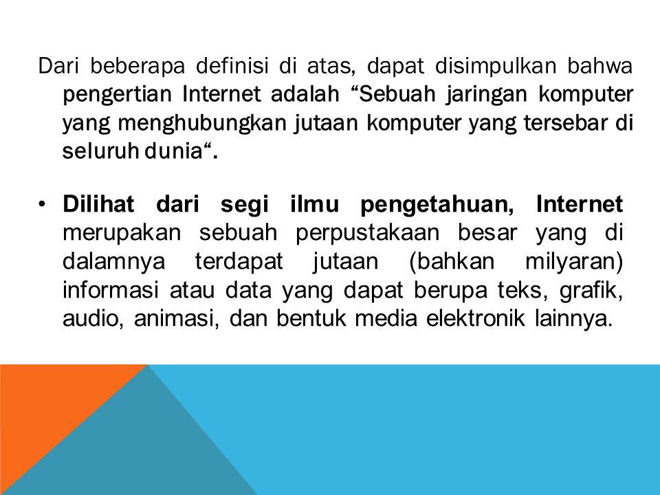 Dari beberapa definisi di atas, dapat disimpulkan bahwa pengertian Internet adalah Sebuah jaringan komputer yang menghubungkan jutaan komputer yang tersebar di seluruh dunia .