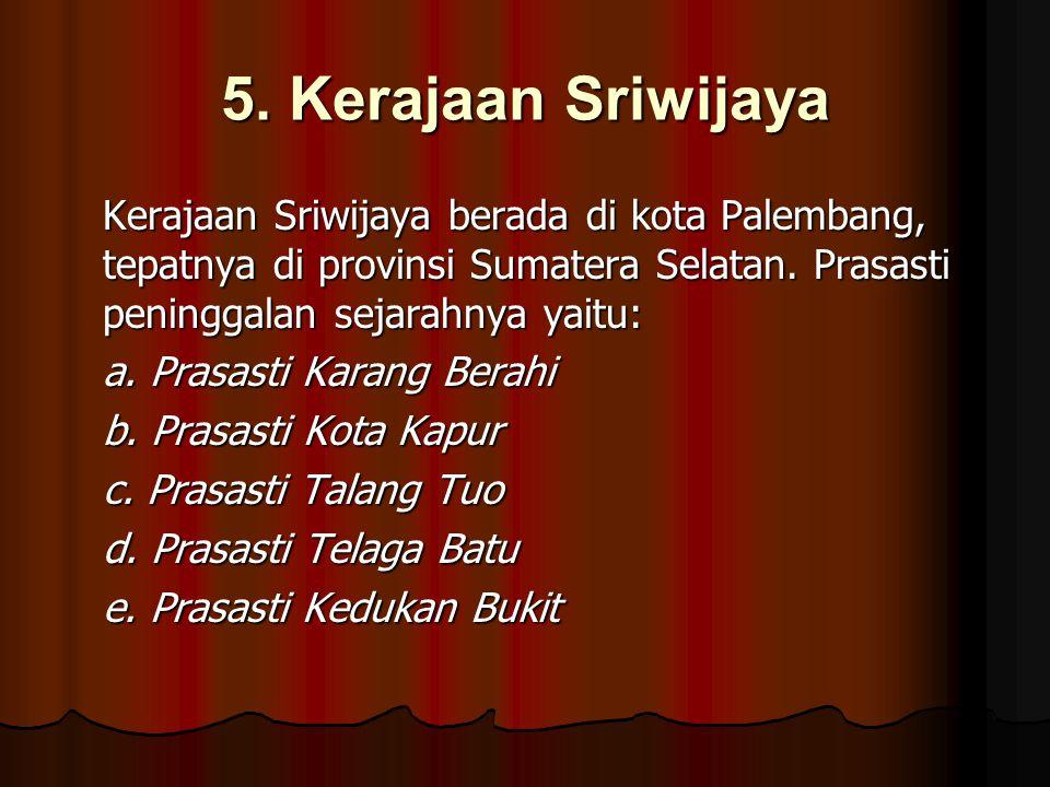5. Kerajaan Sriwijaya Kerajaan Sriwijaya berada di kota Palembang, tepatnya di provinsi Sumatera Selatan. Prasasti peninggalan sejarahnya yaitu:
