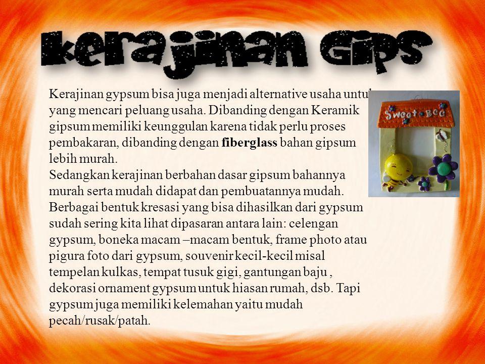 Kerajinan gypsum bisa juga menjadi alternative usaha untuk yang mencari peluang usaha. Dibanding dengan Keramik gipsum memiliki keunggulan karena tidak perlu proses pembakaran, dibanding dengan fiberglass bahan gipsum lebih murah.