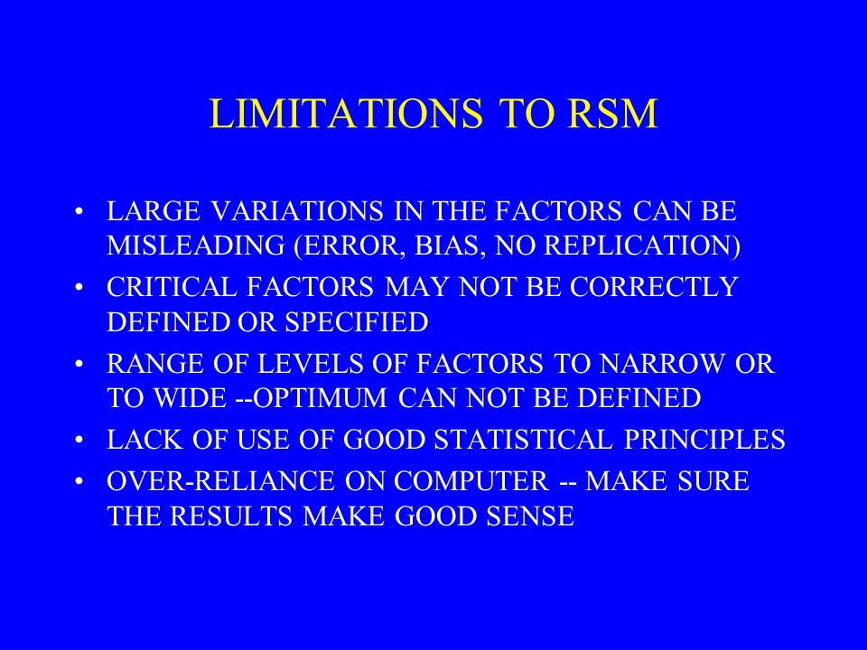 LIMITATIONS TO RSM LARGE VARIATIONS IN THE FACTORS CAN BE MISLEADING (ERROR, BIAS, NO REPLICATION)