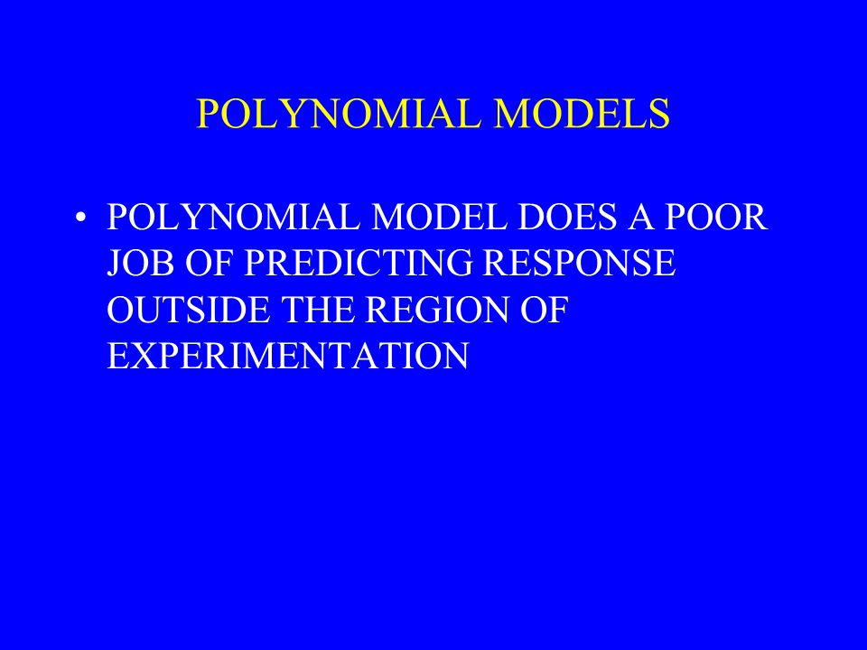POLYNOMIAL MODELS POLYNOMIAL MODEL DOES A POOR JOB OF PREDICTING RESPONSE OUTSIDE THE REGION OF EXPERIMENTATION.