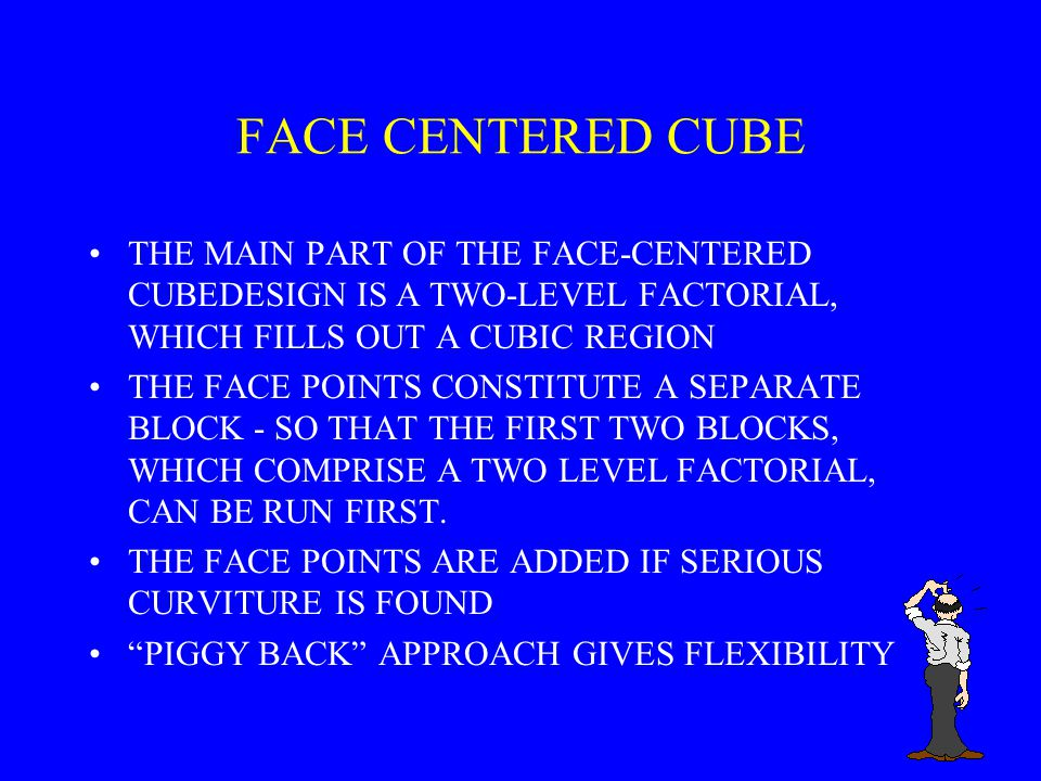 FACE CENTERED CUBE THE MAIN PART OF THE FACE-CENTERED CUBEDESIGN IS A TWO-LEVEL FACTORIAL, WHICH FILLS OUT A CUBIC REGION.