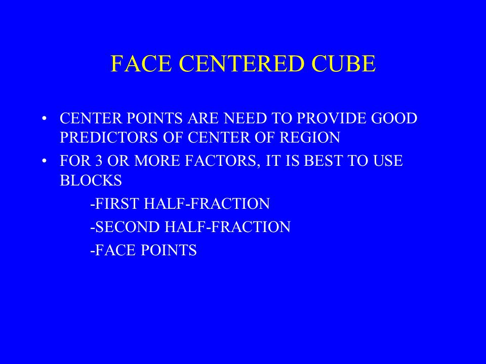 FACE CENTERED CUBE CENTER POINTS ARE NEED TO PROVIDE GOOD PREDICTORS OF CENTER OF REGION. FOR 3 OR MORE FACTORS, IT IS BEST TO USE BLOCKS.