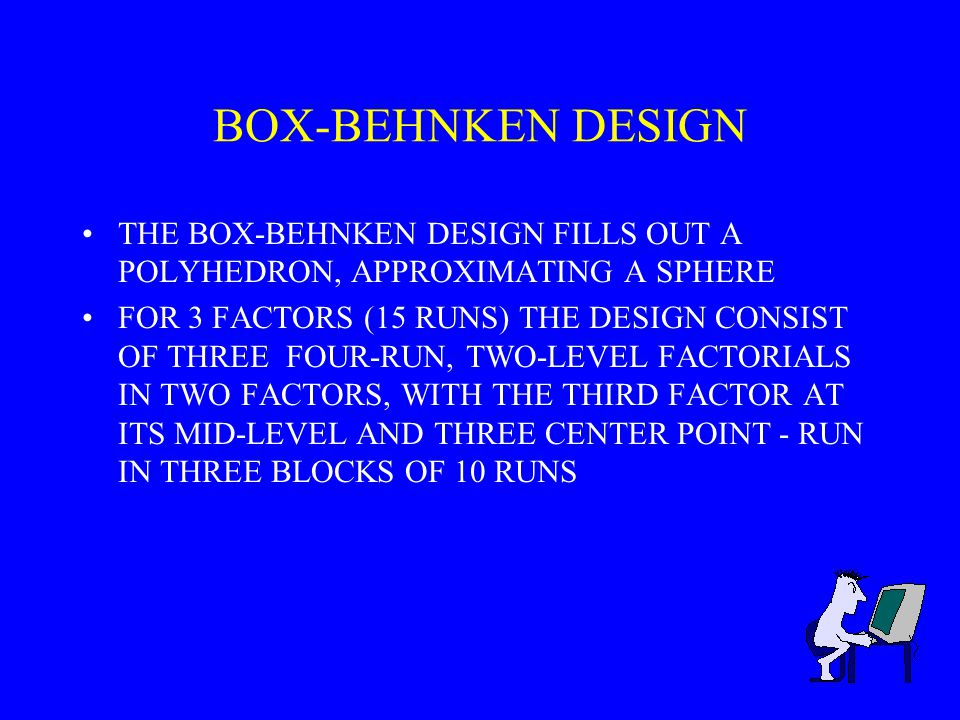 BOX-BEHNKEN DESIGN THE BOX-BEHNKEN DESIGN FILLS OUT A POLYHEDRON, APPROXIMATING A SPHERE.