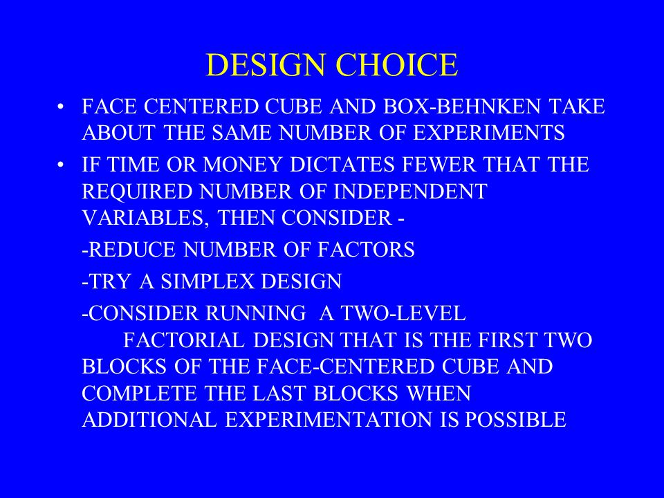 DESIGN CHOICE FACE CENTERED CUBE AND BOX-BEHNKEN TAKE ABOUT THE SAME NUMBER OF EXPERIMENTS.