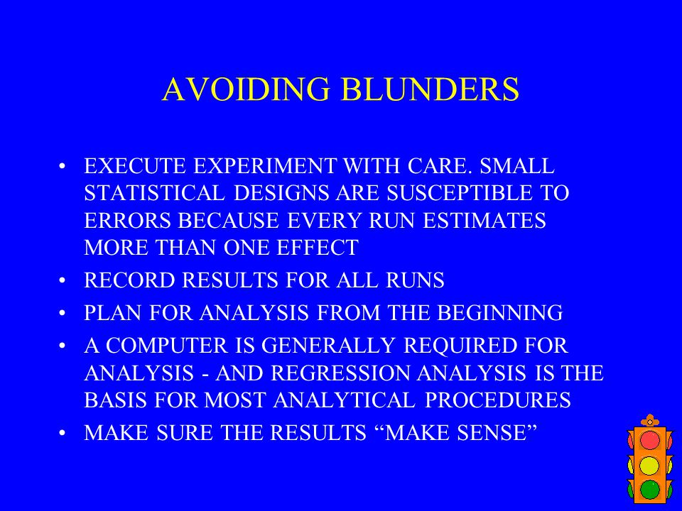 AVOIDING BLUNDERS EXECUTE EXPERIMENT WITH CARE. SMALL STATISTICAL DESIGNS ARE SUSCEPTIBLE TO ERRORS BECAUSE EVERY RUN ESTIMATES MORE THAN ONE EFFECT.
