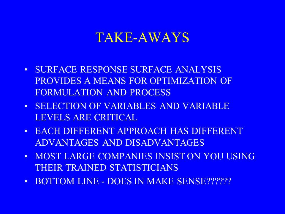 TAKE-AWAYS SURFACE RESPONSE SURFACE ANALYSIS PROVIDES A MEANS FOR OPTIMIZATION OF FORMULATION AND PROCESS.