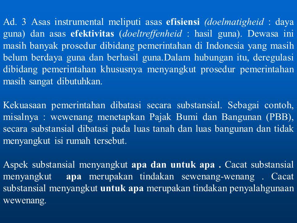 Ad. 3 Asas instrumental meliputi asas efisiensi (doelmatigheid : daya guna) dan asas efektivitas (doeltreffenheid : hasil guna). Dewasa ini masih banyak prosedur dibidang pemerintahan di Indonesia yang masih belum berdaya guna dan berhasil guna.Dalam hubungan itu, deregulasi dibidang pemerintahan khususnya menyangkut prosedur pemerintahan masih sangat dibutuhkan.