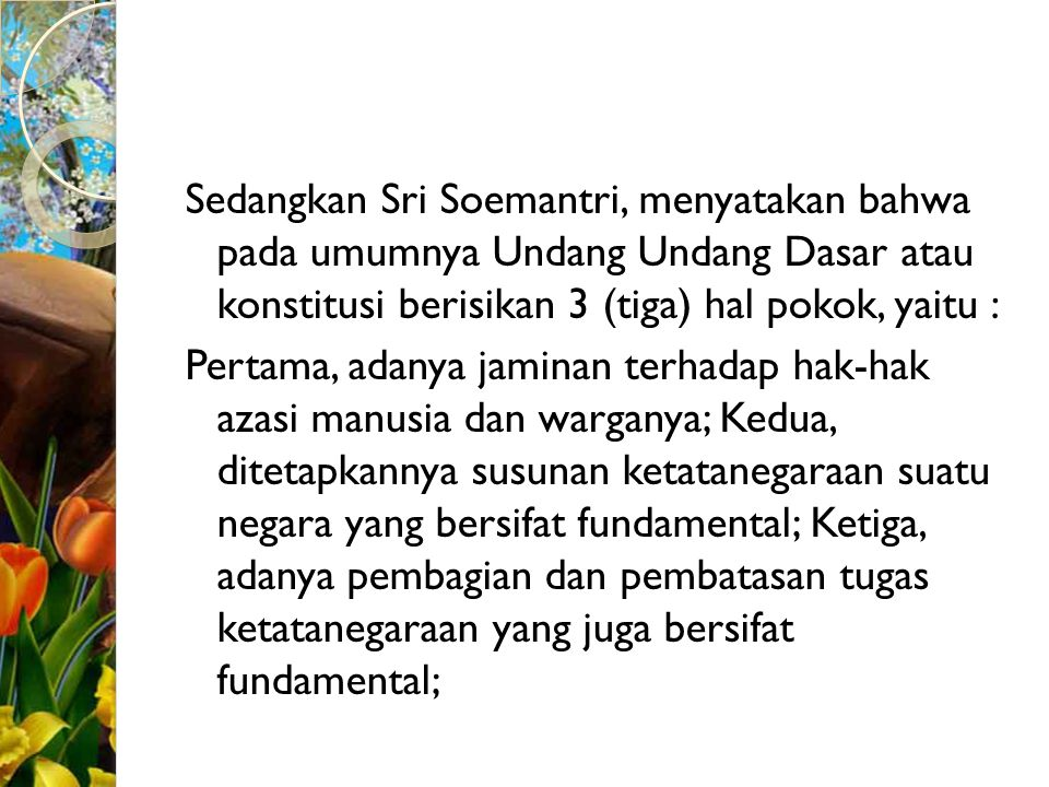 Sedangkan Sri Soemantri, menyatakan bahwa pada umumnya Undang Undang Dasar atau konstitusi berisikan 3 (tiga) hal pokok, yaitu :