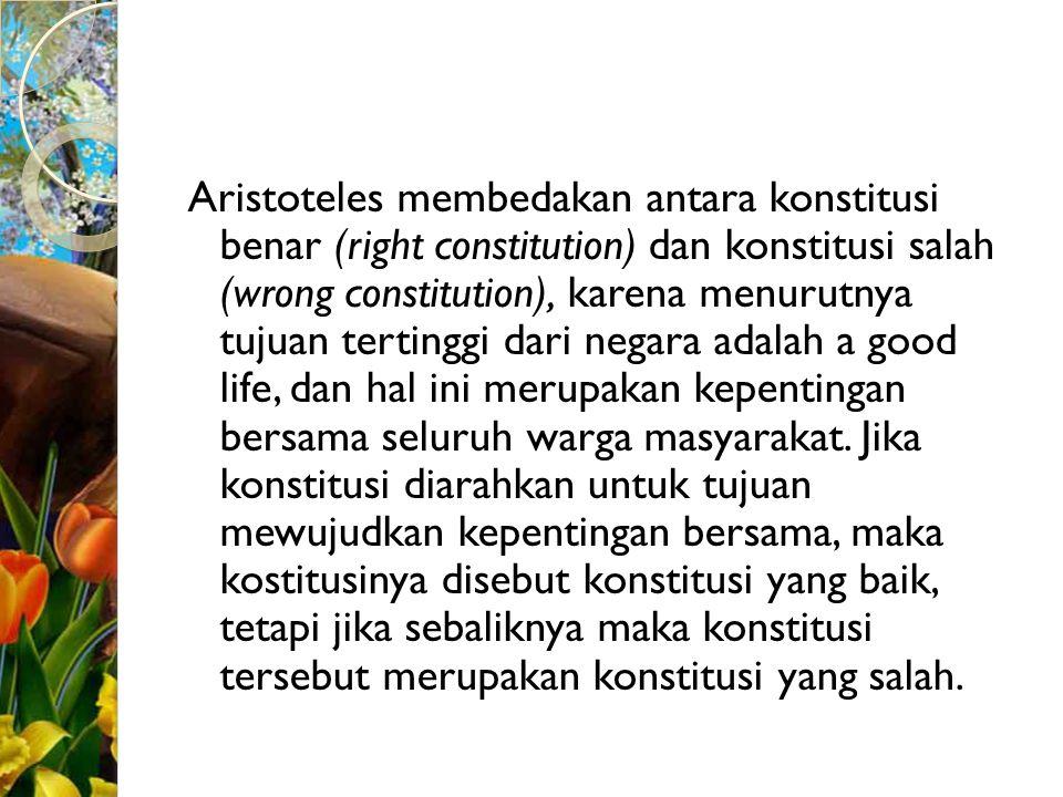 Aristoteles membedakan antara konstitusi benar (right constitution) dan konstitusi salah (wrong constitution), karena menurutnya tujuan tertinggi dari negara adalah a good life, dan hal ini merupakan kepentingan bersama seluruh warga masyarakat.