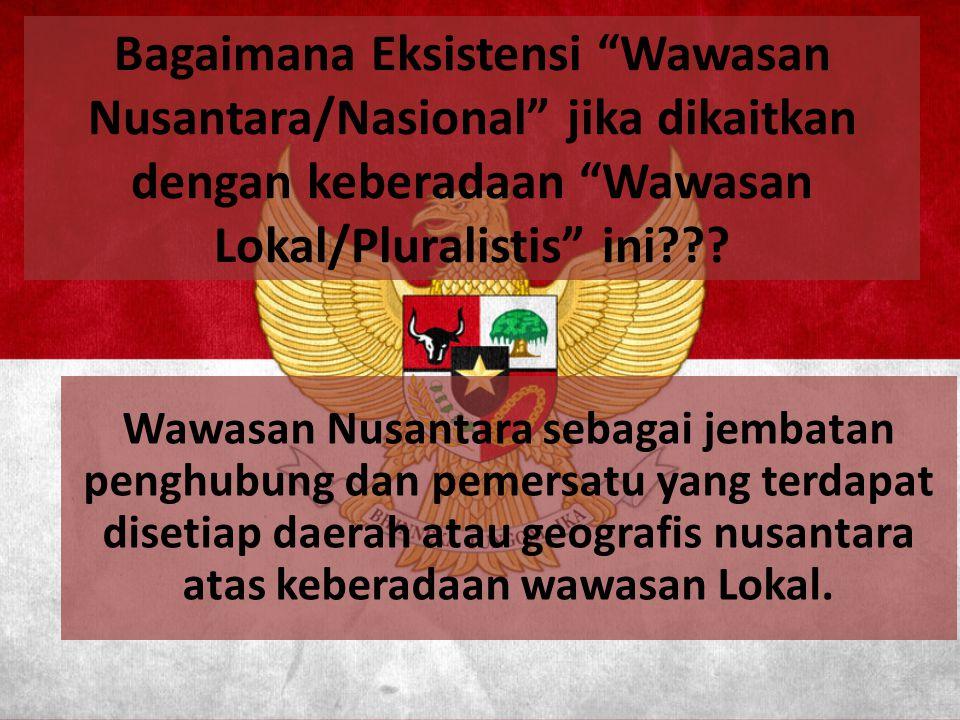 Bagaimana Eksistensi Wawasan Nusantara/Nasional jika dikaitkan dengan keberadaan Wawasan Lokal/Pluralistis ini