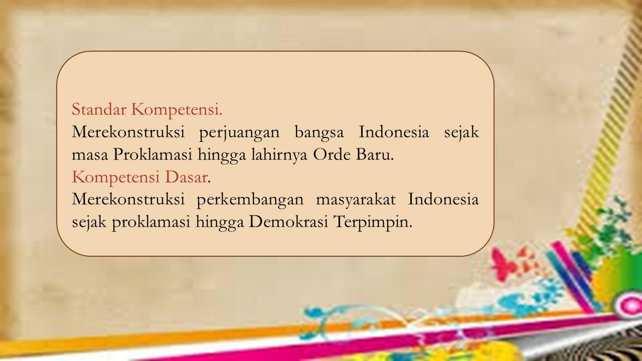 Standar Kompetensi. Merekonstruksi perjuangan bangsa Indonesia sejak masa Proklamasi hingga lahirnya Orde Baru.