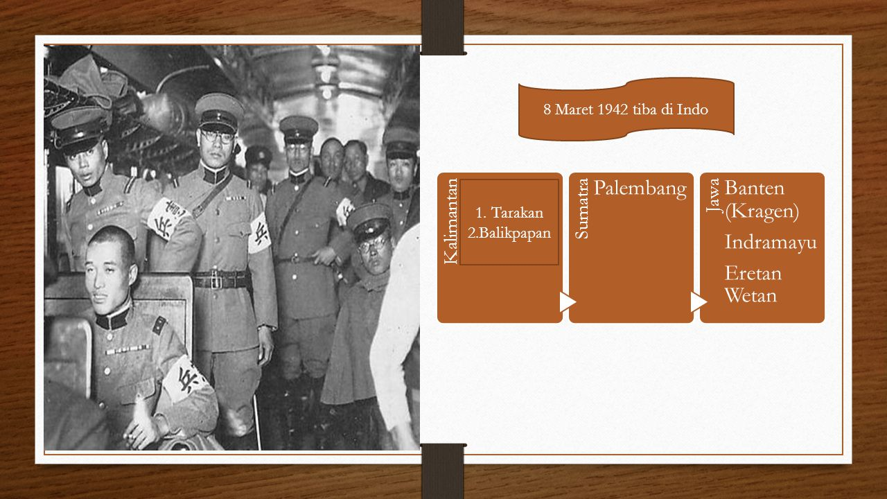 8 Maret 1942 tiba di Indo 1. Tarakan 2.Balikpapan Kalimantan Sumatra